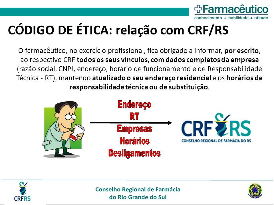 CÓDIGO DE ÉTICA: relação com CRF/RS O farmacêutico, no exercício profissional, fica obrigado a informar, por escrito, ao respectivo CRF todos os seus