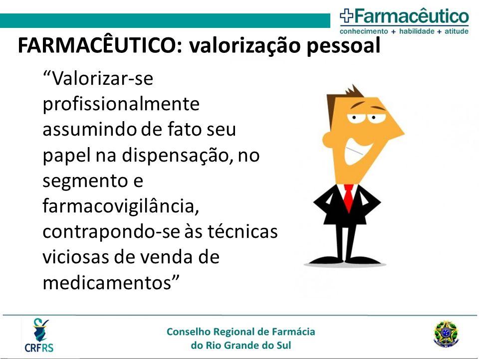 Valorizar-se profissionalmente assumindo de fato seu papel na dispensação, no segmento e farmacovigilância, contrapondo-se às técnicas viciosas de venda de medicamentos FARMACÊUTICO: valorização pessoal