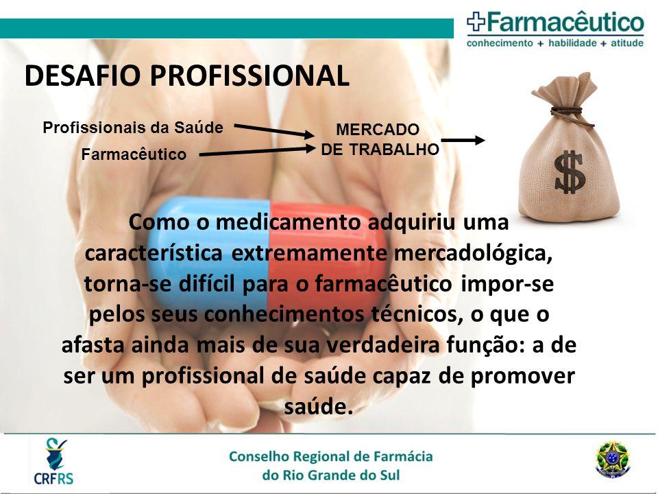 DESAFIO PROFISSIONAL Como o medicamento adquiriu uma característica extremamente mercadológica, torna-se difícil para o farmacêutico impor-se pelos seus conhecimentos técnicos, o que o afasta ainda mais de sua verdadeira função: a de ser um profissional de saúde capaz de promover saúde.