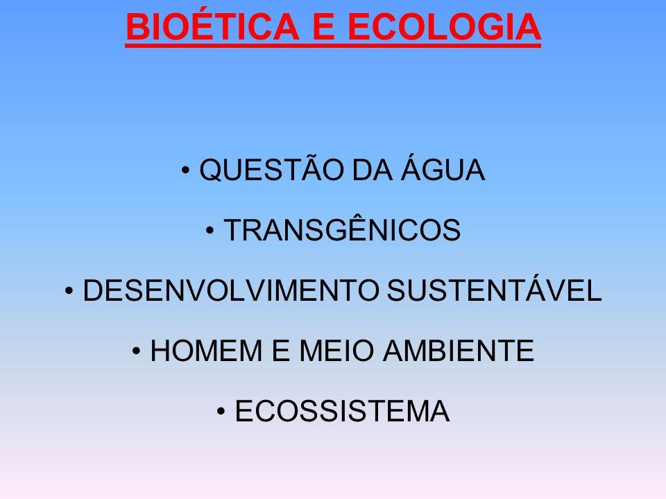 BIOÉTICA E ECOLOGIA QUESTÃO DA ÁGUA TRANSGÊNICOS DESENVOLVIMENTO SUSTENTÁVEL HOMEM E MEIO AMBIENTE ECOSSISTEMA