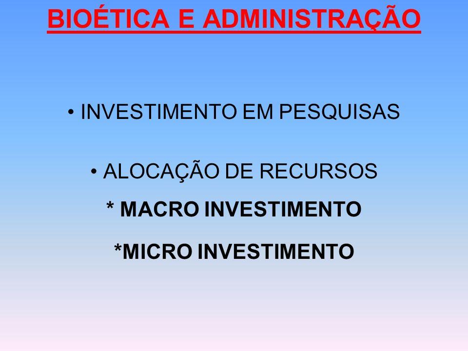 BIOÉTICA E ADMINISTRAÇÃO INVESTIMENTO EM PESQUISAS ALOCAÇÃO DE RECURSOS * MACRO INVESTIMENTO *MICRO INVESTIMENTO