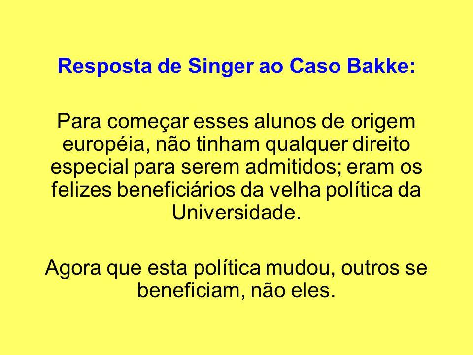 Resposta de Singer ao Caso Bakke: Para começar esses alunos de origem européia, não tinham qualquer direito especial para serem admitidos; eram os fel