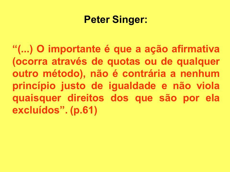 Peter Singer: (...) O importante é que a ação afirmativa (ocorra através de quotas ou de qualquer outro método), não é contrária a nenhum princípio ju