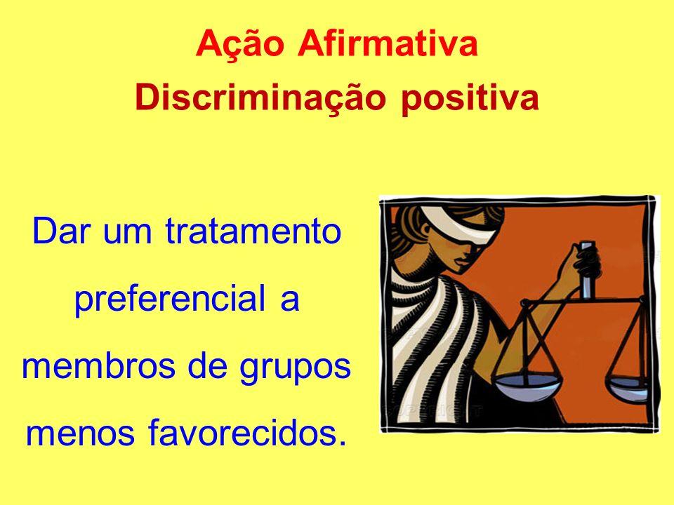 Ação Afirmativa Discriminação positiva Dar um tratamento preferencial a membros de grupos menos favorecidos.