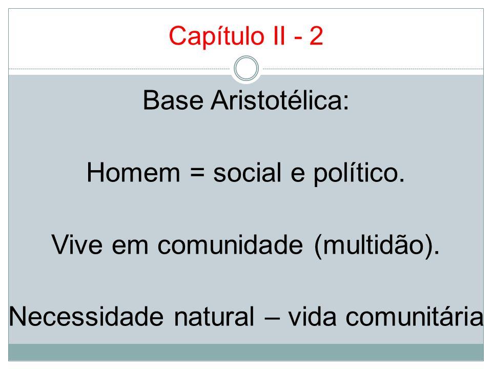 Capítulo II - 2 Base Aristotélica: Homem = social e político. Vive em comunidade (multidão). Necessidade natural – vida comunitária