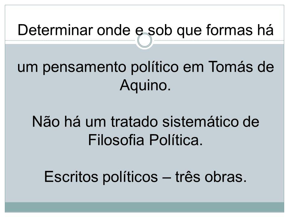 Determinar onde e sob que formas há um pensamento político em Tomás de Aquino. Não há um tratado sistemático de Filosofia Política. Escritos políticos