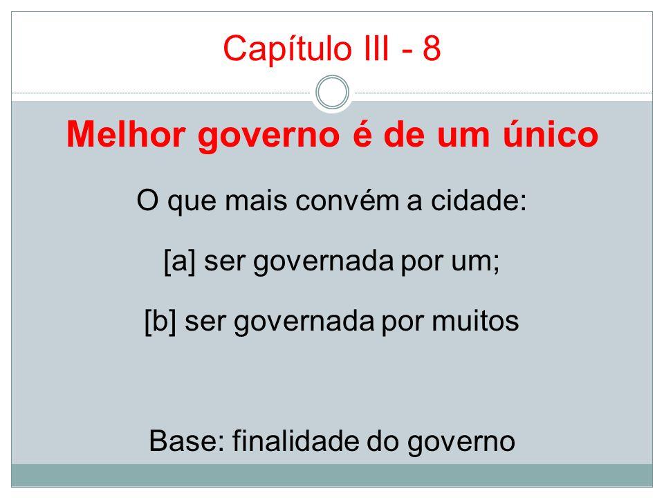 Capítulo III - 8 Melhor governo é de um único O que mais convém a cidade: [a] ser governada por um; [b] ser governada por muitos Base: finalidade do g