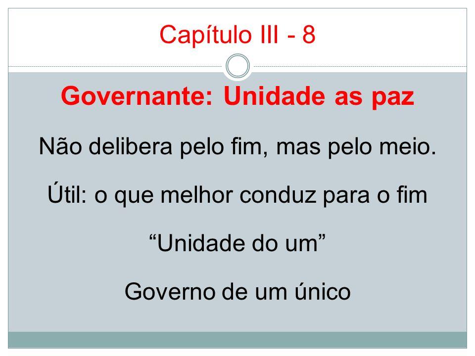 Capítulo III - 8 Governante: Unidade as paz Não delibera pelo fim, mas pelo meio. Útil: o que melhor conduz para o fim Unidade do um Governo de um úni