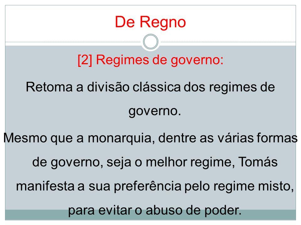 De Regno [2] Regimes de governo: Retoma a divisão clássica dos regimes de governo. Mesmo que a monarquia, dentre as várias formas de governo, seja o m