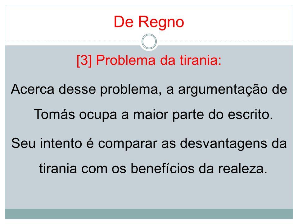 De Regno [3] Problema da tirania: Acerca desse problema, a argumentação de Tomás ocupa a maior parte do escrito. Seu intento é comparar as desvantagen
