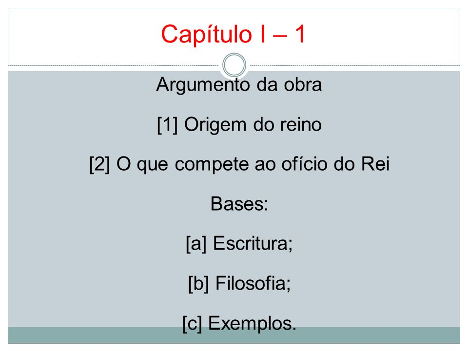 Capítulo I – 1 Argumento da obra [1] Origem do reino [2] O que compete ao ofício do Rei Bases: [a] Escritura; [b] Filosofia; [c] Exemplos.