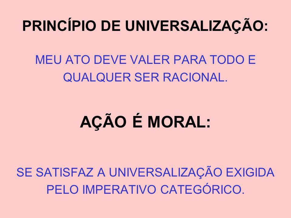 PRINCÍPIO DE UNIVERSALIZAÇÃO: MEU ATO DEVE VALER PARA TODO E QUALQUER SER RACIONAL. AÇÃO É MORAL: SE SATISFAZ A UNIVERSALIZAÇÃO EXIGIDA PELO IMPERATIV