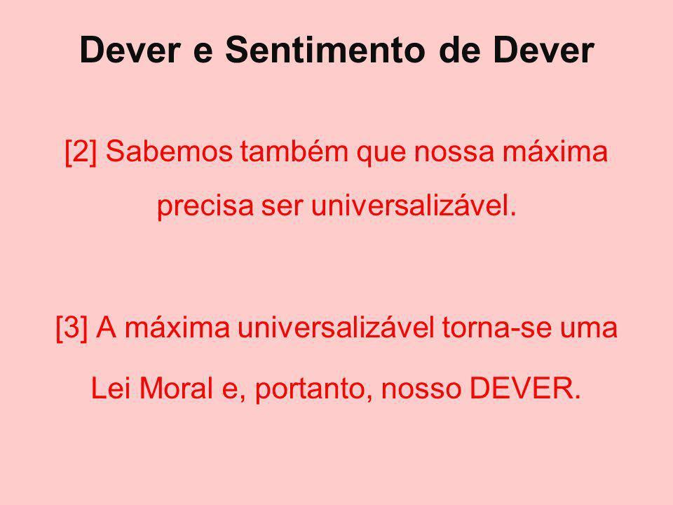 Dever e Sentimento de Dever [2] Sabemos também que nossa máxima precisa ser universalizável. [3] A máxima universalizável torna-se uma Lei Moral e, po