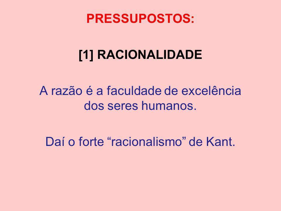 PRESSUPOSTOS: [1] RACIONALIDADE A razão é a faculdade de excelência dos seres humanos. Daí o forte racionalismo de Kant.