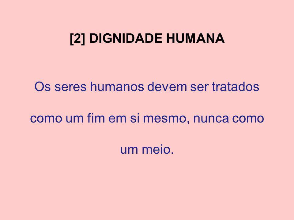 [2] DIGNIDADE HUMANA Os seres humanos devem ser tratados como um fim em si mesmo, nunca como um meio.