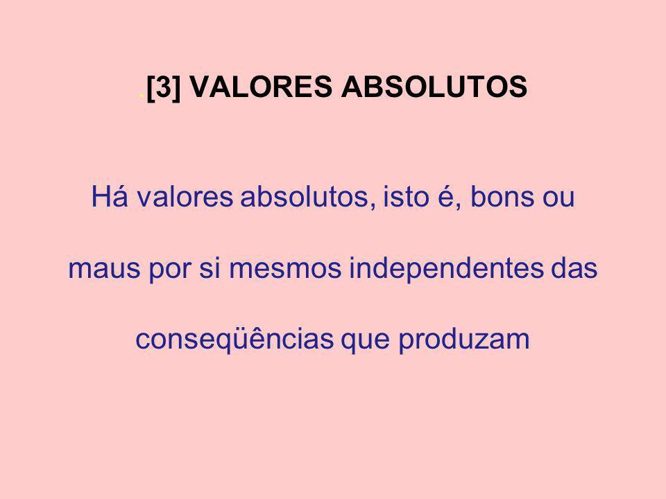 . [3] VALORES ABSOLUTOS Há valores absolutos, isto é, bons ou maus por si mesmos independentes das conseqüências que produzam