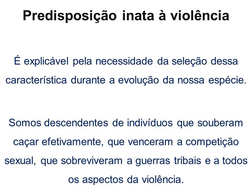 Predisposição inata à violência É explicável pela necessidade da seleção dessa característica durante a evolução da nossa espécie. Somos descendentes