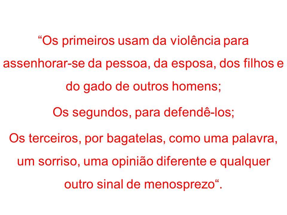 Os primeiros usam da violência para assenhorar-se da pessoa, da esposa, dos filhos e do gado de outros homens; Os segundos, para defendê-los; Os terce