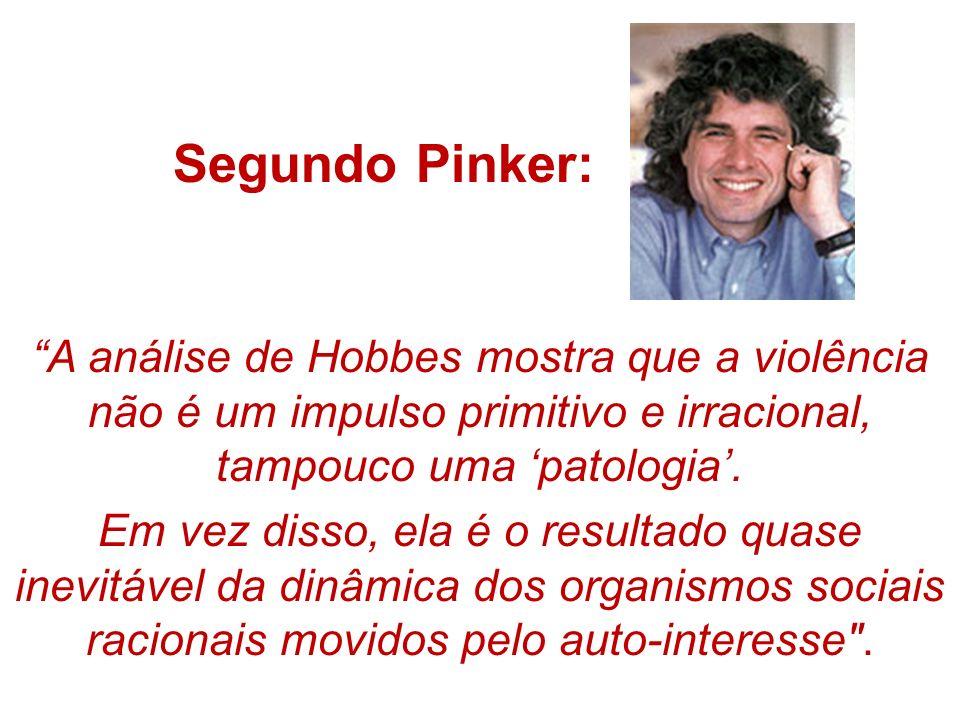 Segundo Pinker: A análise de Hobbes mostra que a violência não é um impulso primitivo e irracional, tampouco uma patologia. Em vez disso, ela é o resu