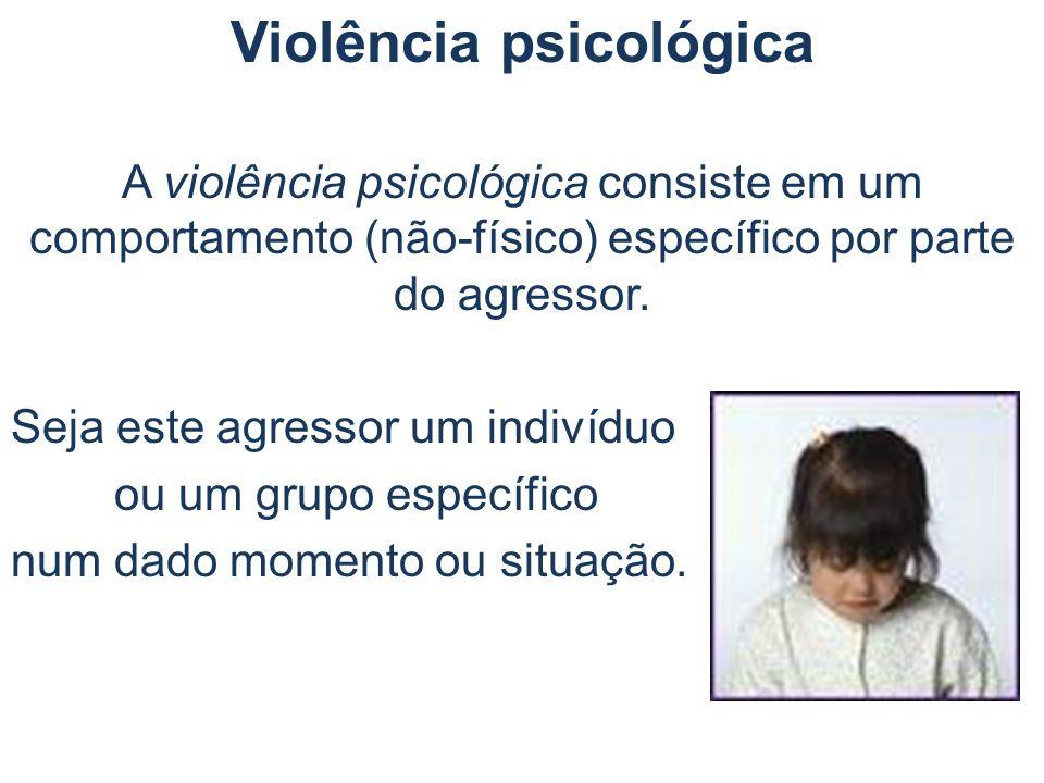 Violência psicológica A violência psicológica consiste em um comportamento (não-físico) específico por parte do agressor. Seja este agressor um indiví