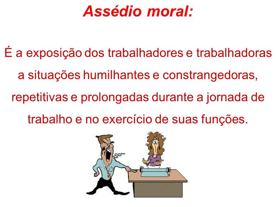 Assédio moral: É a exposição dos trabalhadores e trabalhadoras a situações humilhantes e constrangedoras, repetitivas e prolongadas durante a jornada