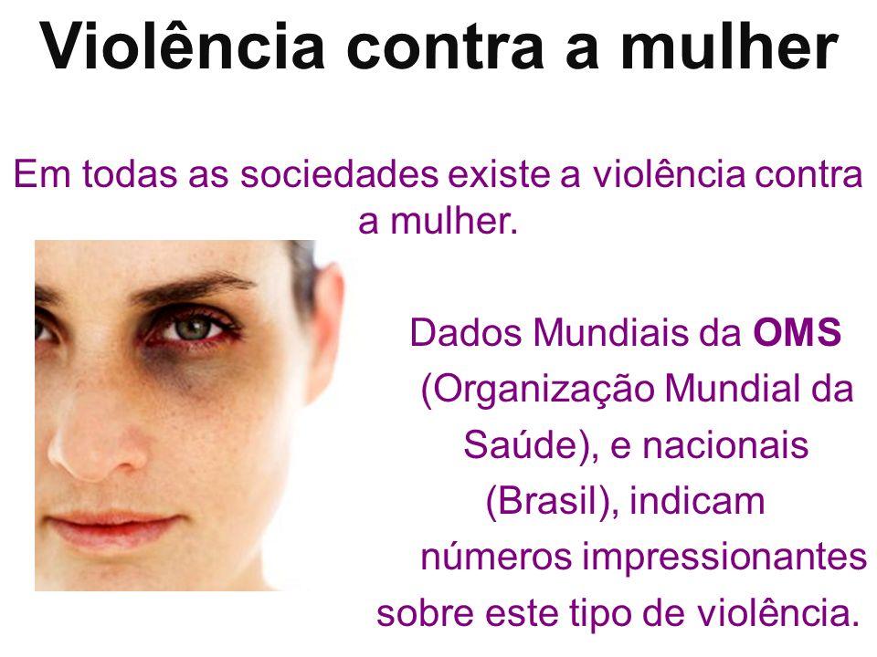 Violência contra a mulher Em todas as sociedades existe a violência contra a mulher. Dados Mundiais da OMS (Organização Mundial da Saúde), e nacionais