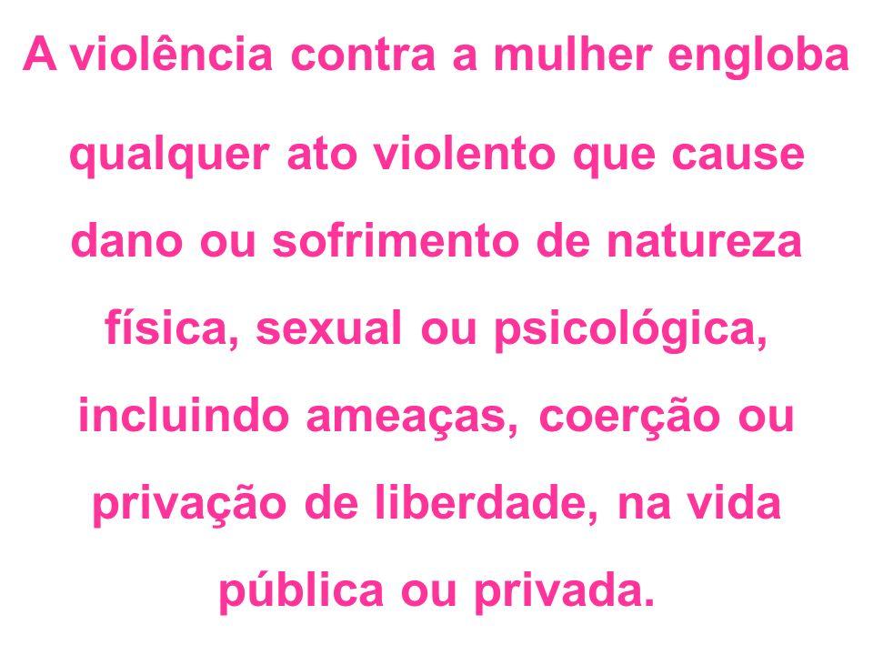 A violência contra a mulher engloba qualquer ato violento que cause dano ou sofrimento de natureza física, sexual ou psicológica, incluindo ameaças, c