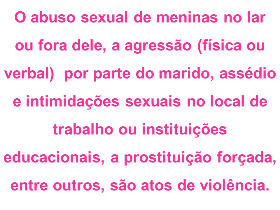 O abuso sexual de meninas no lar ou fora dele, a agressão (física ou verbal) por parte do marido, assédio e intimidações sexuais no local de trabalho
