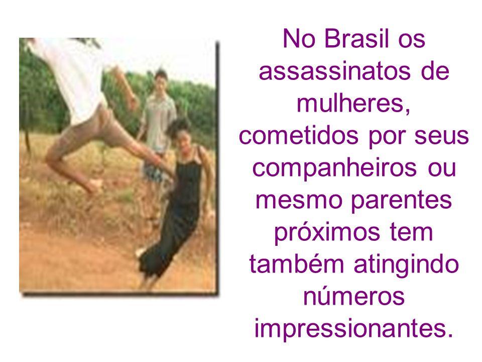 No Brasil os assassinatos de mulheres, cometidos por seus companheiros ou mesmo parentes próximos tem também atingindo números impressionantes.