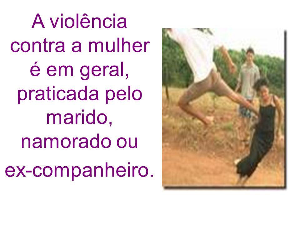 A violência contra a mulher é em geral, praticada pelo marido, namorado ou ex-companheiro.