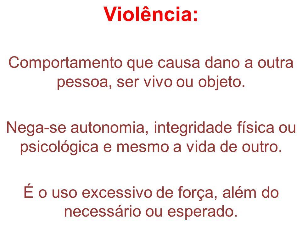 Violência: Comportamento que causa dano a outra pessoa, ser vivo ou objeto. Nega-se autonomia, integridade física ou psicológica e mesmo a vida de out