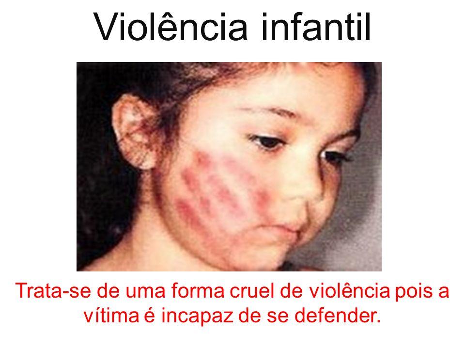 Violência infantil Trata-se de uma forma cruel de violência pois a vítima é incapaz de se defender.