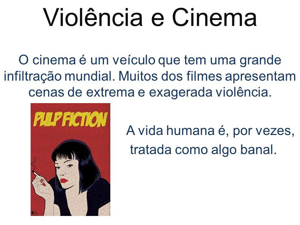 Violência e Cinema O cinema é um veículo que tem uma grande infiltração mundial. Muitos dos filmes apresentam cenas de extrema e exagerada violência.