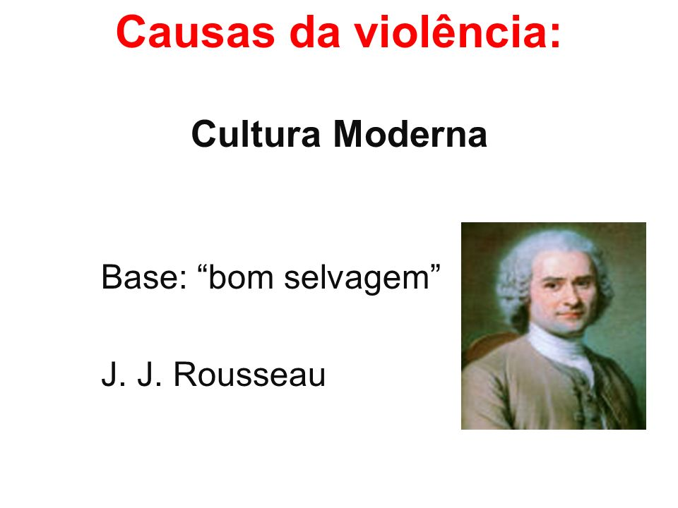 Causas da violência: Cultura Moderna Base: bom selvagem J. J. Rousseau