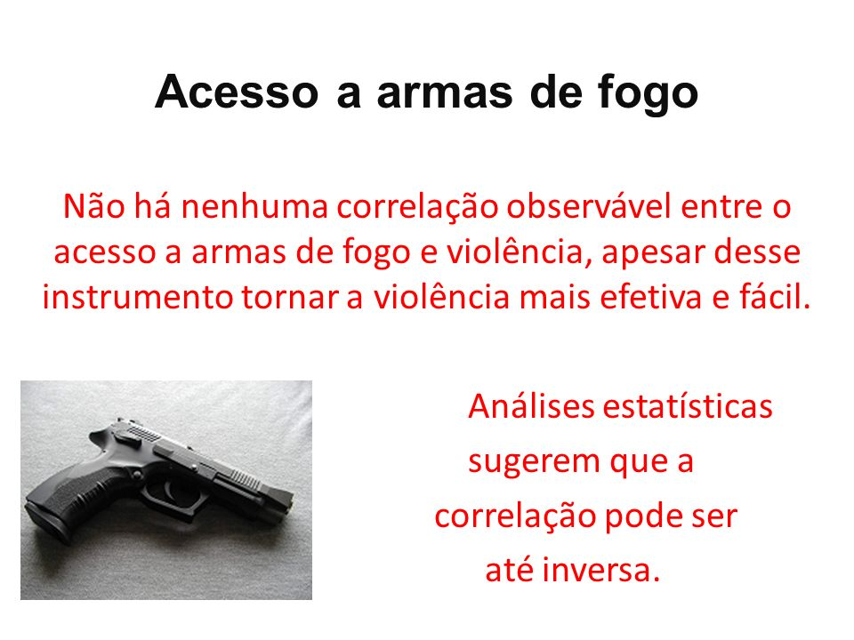 Acesso a armas de fogo Não há nenhuma correlação observável entre o acesso a armas de fogo e violência, apesar desse instrumento tornar a violência ma