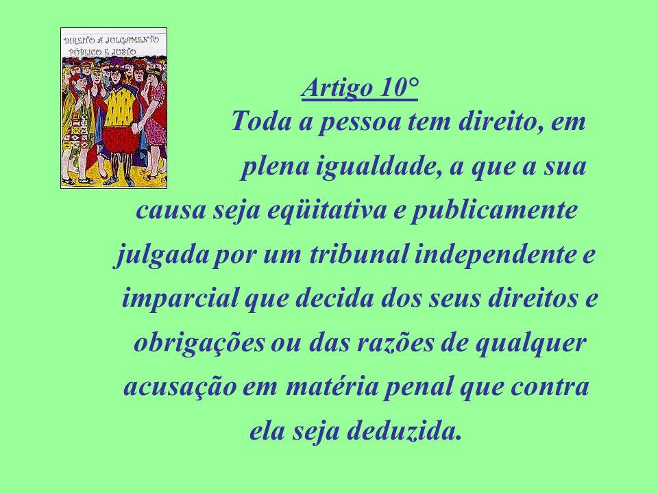Artigo 10° Toda a pessoa tem direito, em plena igualdade, a que a sua causa seja eqüitativa e publicamente julgada por um tribunal independente e impa