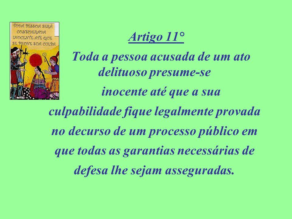 Artigo 11° Toda a pessoa acusada de um ato delituoso presume-se inocente até que a sua culpabilidade fique legalmente provada no decurso de um process