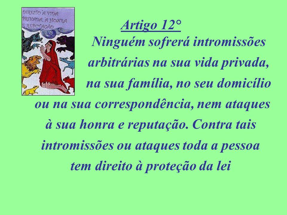 Artigo 12° Ninguém sofrerá intromissões arbitrárias na sua vida privada, na sua família, no seu domicílio ou na sua correspondência, nem ataques à sua