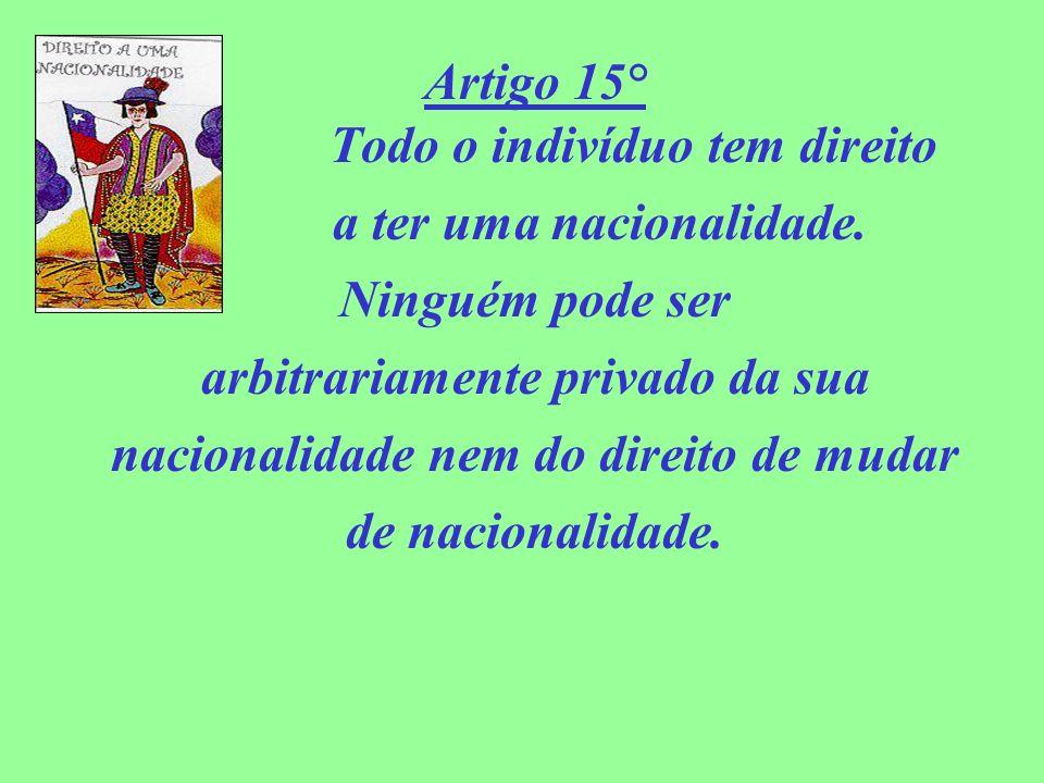 Artigo 15° Todo o indivíduo tem direito a ter uma nacionalidade. Ninguém pode ser arbitrariamente privado da sua nacionalidade nem do direito de mudar