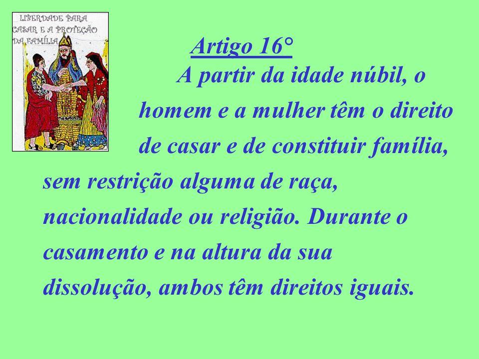 Artigo 16° A partir da idade núbil, o homem e a mulher têm o direito de casar e de constituir família, sem restrição alguma de raça, nacionalidade ou