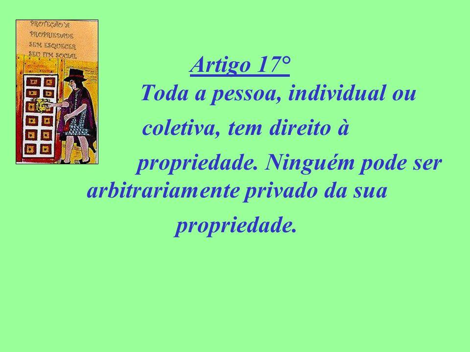 Artigo 17° Toda a pessoa, individual ou coletiva, tem direito à propriedade. Ninguém pode ser arbitrariamente privado da sua propriedade.
