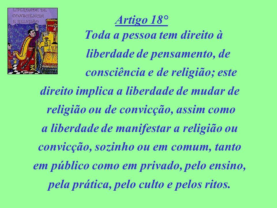 Artigo 18° Toda a pessoa tem direito à liberdade de pensamento, de consciência e de religião; este direito implica a liberdade de mudar de religião ou