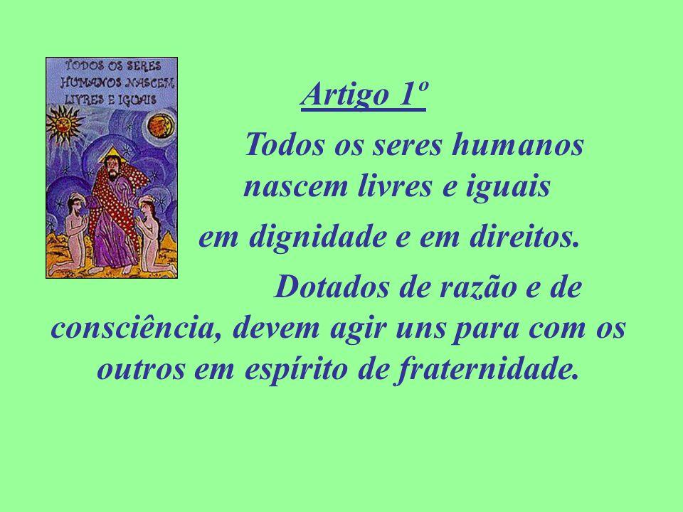 Artigo 1º Todos os seres humanos nascem livres e iguais em dignidade e em direitos. Dotados de razão e de consciência, devem agir uns para com os outr