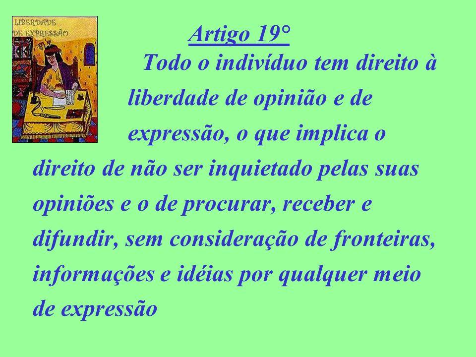 Artigo 19° Todo o indivíduo tem direito à liberdade de opinião e de expressão, o que implica o direito de não ser inquietado pelas suas opiniões e o d