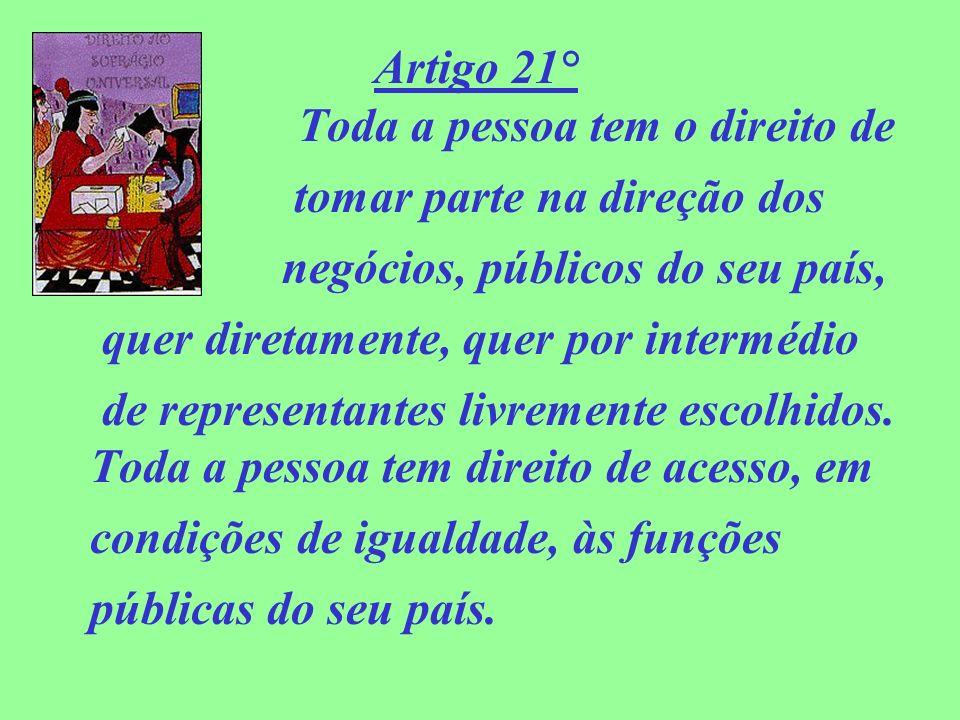 Artigo 21° Toda a pessoa tem o direito de tomar parte na direção dos negócios, públicos do seu país, quer diretamente, quer por intermédio de represen