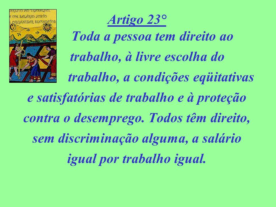 Artigo 23° Toda a pessoa tem direito ao trabalho, à livre escolha do trabalho, a condições eqüitativas e satisfatórias de trabalho e à proteção contra
