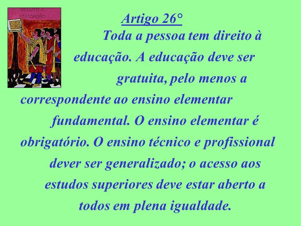 Artigo 26° Toda a pessoa tem direito à educação. A educação deve ser gratuita, pelo menos a correspondente ao ensino elementar fundamental. O ensino e