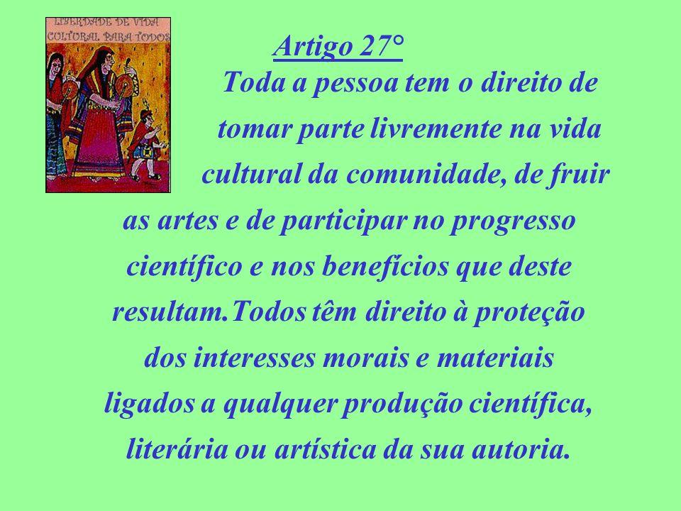 Artigo 27° Toda a pessoa tem o direito de tomar parte livremente na vida cultural da comunidade, de fruir as artes e de participar no progresso cientí