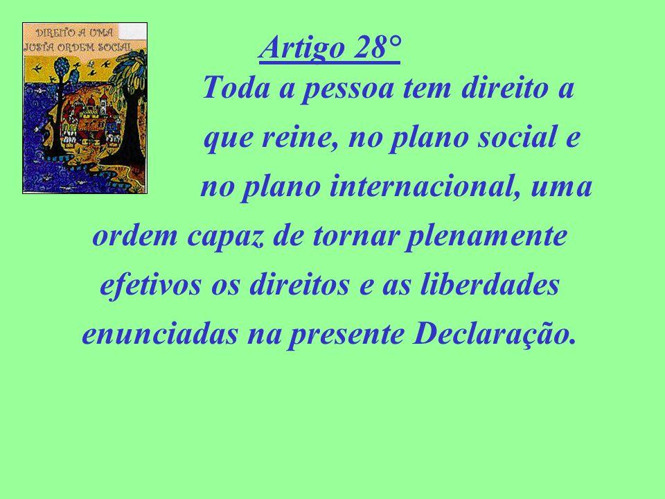 Artigo 28° Toda a pessoa tem direito a que reine, no plano social e no plano internacional, uma ordem capaz de tornar plenamente efetivos os direitos
