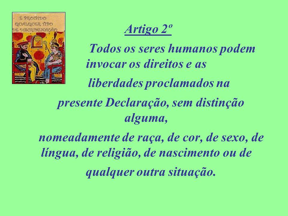 Artigo 2º Todos os seres humanos podem invocar os direitos e as liberdades proclamados na presente Declaração, sem distinção alguma, nomeadamente de r